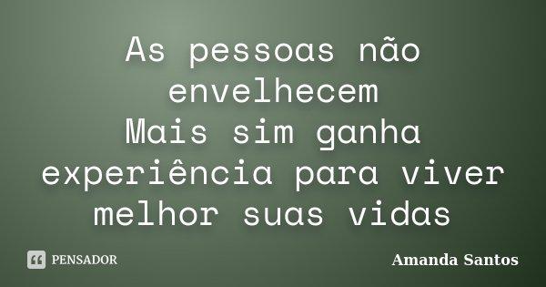 As pessoas não envelhecem Mais sim ganha experiência para viver melhor suas vidas... Frase de Amanda Santos.