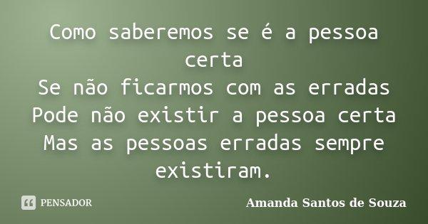 Como saberemos se é a pessoa certa Se não ficarmos com as erradas Pode não existir a pessoa certa Mas as pessoas erradas sempre existiram.... Frase de Amanda Santos de Souza.