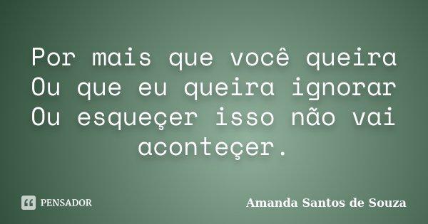 Por mais que você queira Ou que eu queira ignorar Ou esqueçer isso não vai aconteçer.... Frase de Amanda Santos de Souza.