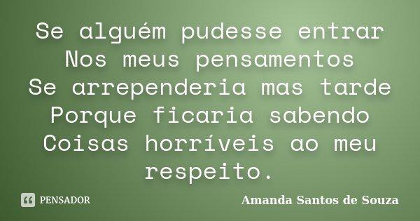 Se alguém pudesse entrar Nos meus pensamentos Se arrependeria mas tarde Porque ficaria sabendo Coisas horríveis ao meu respeito.... Frase de Amanda Santos de Souza.
