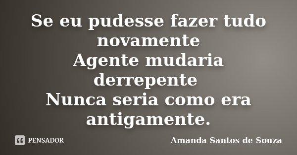 Se eu pudesse fazer tudo novamente Agente mudaria derrepente Nunca seria como era antigamente.... Frase de Amanda Santos de Souza.