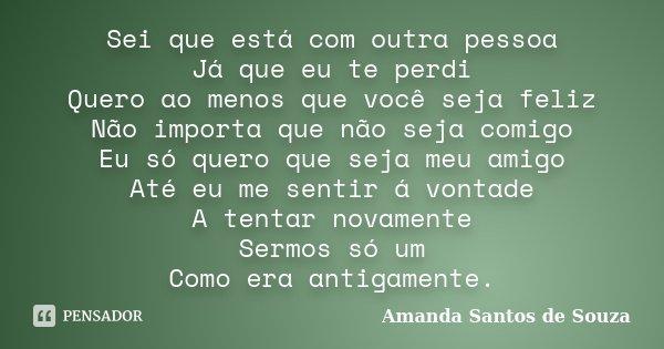 Sei que está com outra pessoa Já que eu te perdi Quero ao menos que você seja feliz Não importa que não seja comigo Eu só quero que seja meu amigo Até eu me sen... Frase de Amanda Santos de Souza.