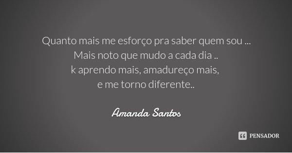 Quanto mais me esforço pra saber quem sou ... Mais noto que mudo a cada dia .. k aprendo mais, amadureço mais, e me torno diferente..... Frase de Amanda Santos.