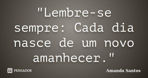 """""""Lembre-se sempre: Cada dia nasce de um novo amanhecer.""""... Frase de Amanda Santos.."""