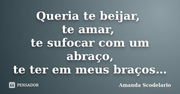 Queria te beijar, te amar, te sufocar com um abraço, te ter em meus braços…... Frase de Amanda Scodelario.
