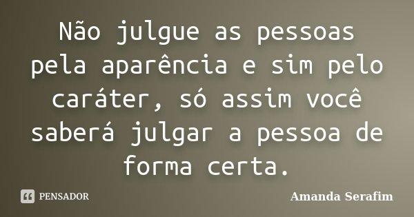 Não julgue as pessoas pela aparência e sim pelo caráter, só assim você saberá julgar a pessoa de forma certa.... Frase de Amanda Serafim.
