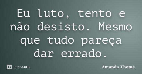 Eu luto, tento e não desisto. Mesmo que tudo pareça dar errado.... Frase de Amanda Thomé.