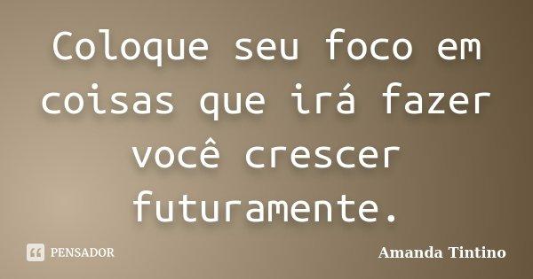 Coloque seu foco em coisas que irá fazer você crescer futuramente.... Frase de Amanda Tintino.