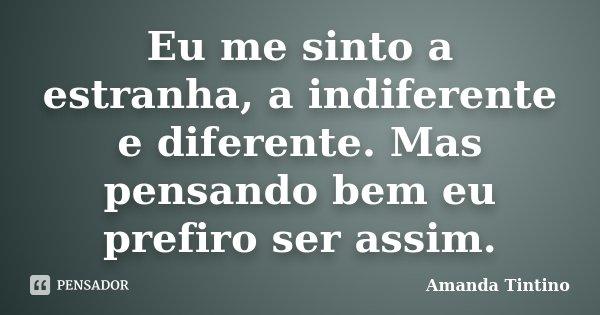 Eu me sinto a estranha, a indiferente e diferente. Mas pensando bem eu prefiro ser assim.... Frase de Amanda Tintino.