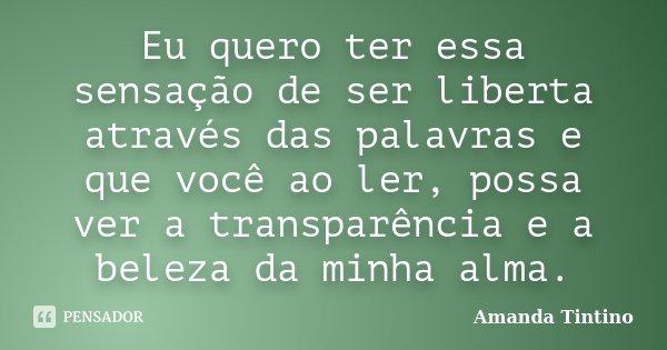 Eu quero ter essa sensação de ser liberta através das palavras e que você ao ler, possa ver a transparência e a beleza da minha alma.... Frase de Amanda Tintino.
