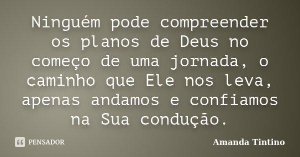 Ninguém pode compreender os planos de Deus no começo de uma jornada, o caminho que Ele nos leva, apenas andamos e confiamos na Sua condução.... Frase de Amanda Tintino.