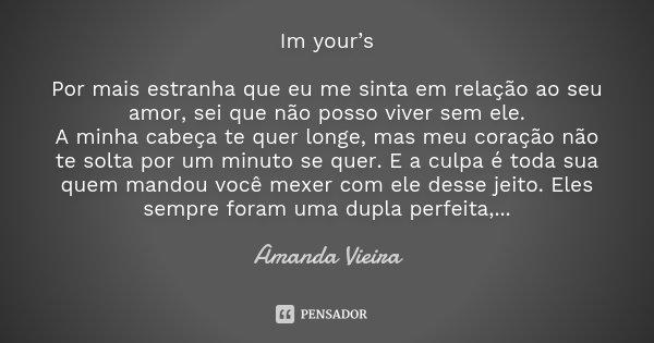 Im your's Por mais estranha que eu me sinta em relação ao seu amor, sei que não posso viver sem ele. A minha cabeça te quer longe, mas meu coração não te solta ... Frase de Amanda vieira.