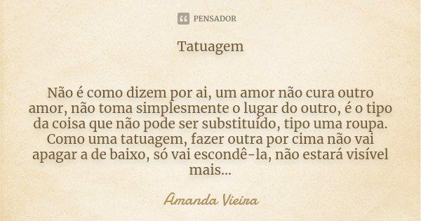 Tatuagem Não é como dizem por ai, um amor não cura outro amor, não toma simplesmente o lugar do outro, é o tipo da coisa que não pode ser substituído, tipo uma ... Frase de Amanda Vieira.
