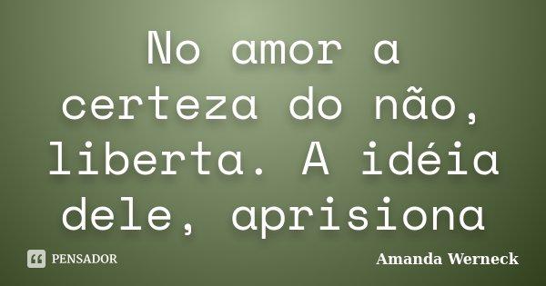 No amor a certeza do não, liberta. A idéia dele, aprisiona... Frase de Amanda Werneck.