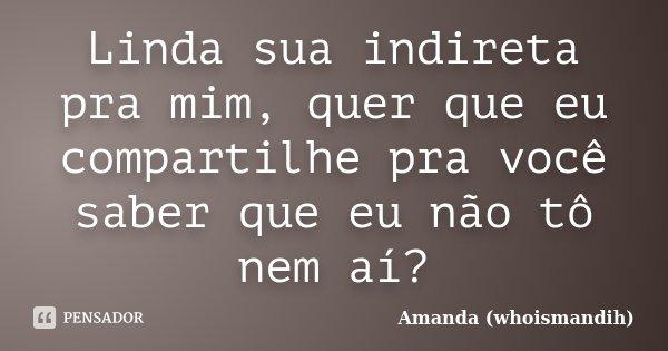 Linda Sua Indireta Pra Mim Quer Que Eu Amanda Whoismandih