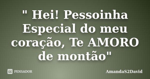 """"""" Hei! Pessoinha Especial do meu coração, Te AMORO de montão""""... Frase de AmandaS2David."""