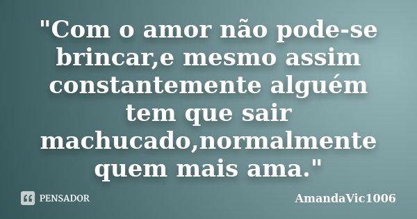 """""""Com o amor não pode-se brincar,e mesmo assim constantemente alguém tem que sair machucado,normalmente quem mais ama.""""... Frase de AmandaVic1006."""