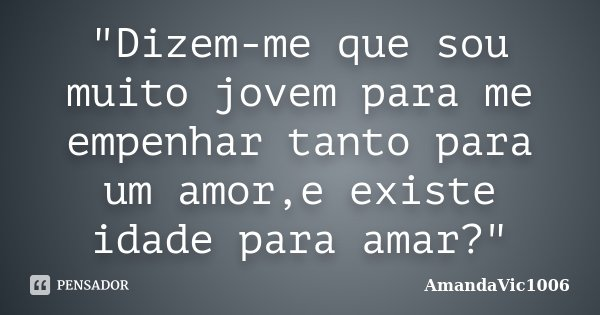 """""""Dizem-me que sou muito jovem para me empenhar tanto para um amor,e existe idade para amar?""""... Frase de AmandaVic1006."""