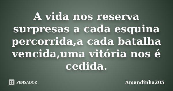 A vida nos reserva surpresas a cada esquina percorrida,a cada batalha vencida,uma vitória nos é cedida.... Frase de Amandinha205.