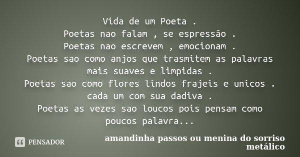 Vida de um Poeta . Poetas nao falam , se espressão . Poetas nao escrevem , emocionam . Poetas sao como anjos que trasmitem as palavras mais suaves e limpidas . ... Frase de amandinha passos ou menina do sorriso metálico.