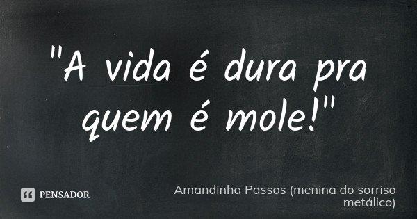 """""""A vida é dura pra quem é mole!""""... Frase de Amandinha Passos (menina do sorriso metálico)."""