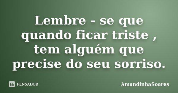 Lembre - se que quando ficar triste , tem alguém que precise do seu sorriso.... Frase de AmandinhaSoares.