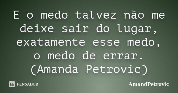 E o medo talvez não me deixe sair do lugar, exatamente esse medo, o medo de errar. (Amanda Petrovic)... Frase de AmandPetrovic.