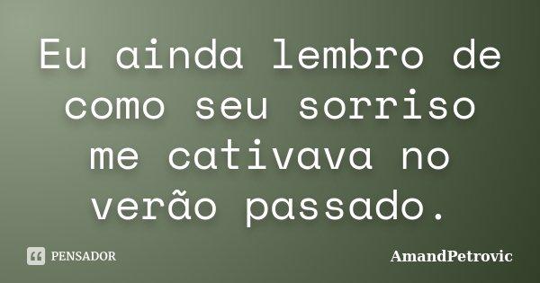 Eu ainda lembro de como seu sorriso me cativava no verão passado.... Frase de AmandPetrovic.