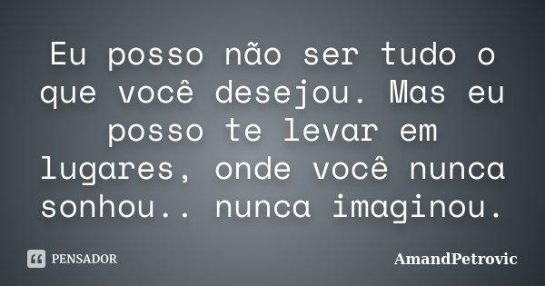 Eu posso não ser tudo o que você desejou. Mas eu posso te levar em lugares, onde você nunca sonhou.. nunca imaginou.... Frase de AmandPetrovic.
