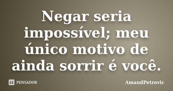 Negar seria impossível; meu único motivo de ainda sorrir é você.... Frase de AmandPetrovic.