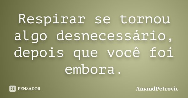 Respirar se tornou algo desnecessário, depois que você foi embora.... Frase de AmandPetrovic.