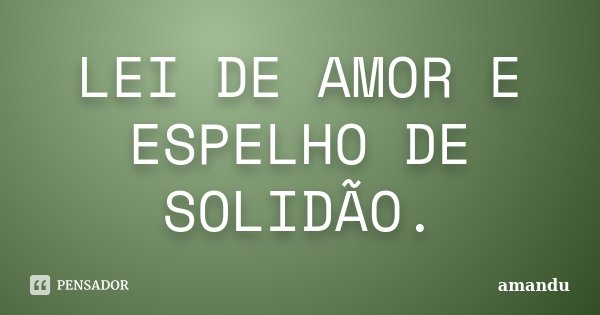 LEI DE AMOR E ESPELHO DE SOLIDÃO.... Frase de AMANDU.