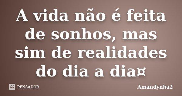 A vida não é feita de sonhos, mas sim de realidades do dia a dia¤... Frase de Amandynha2.