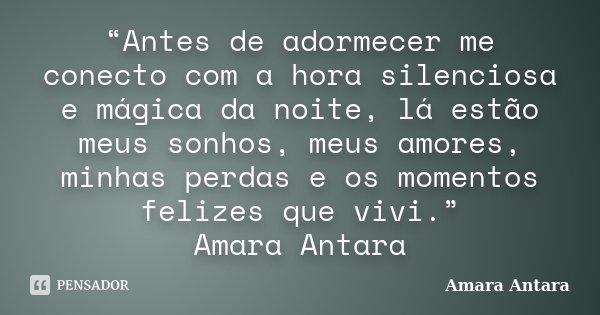 """""""Antes de adormecer me conecto com a hora silenciosa e mágica da noite, lá estão meus sonhos, meus amores, minhas perdas e os momentos felizes que vivi."""" Amara ... Frase de Amara Antara."""