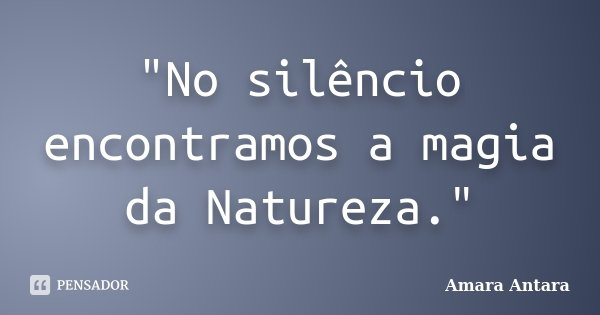 """No silêncio encontramos a magia da Natureza.""... Frase de Amara Antara."
