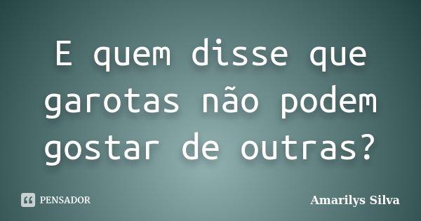 E quem disse que garotas não podem gostar de outras?... Frase de Amarilys Silva.
