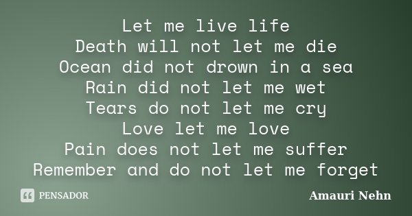 Let me live life Death will not let me die Ocean did not drown in a sea Rain did not let me wet Tears do not let me cry Love let me love Pain does not let me su... Frase de Amauri Nehn.