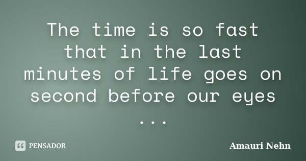 The time is so fast that in the last minutes of life goes on second before our eyes ...... Frase de Amauri Nehn.