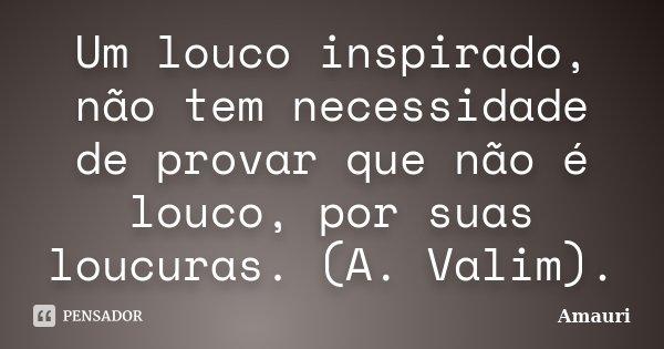 Um louco inspirado, não tem necessidade de provar que não é louco, por suas loucuras. (A. Valim).... Frase de Amauri.