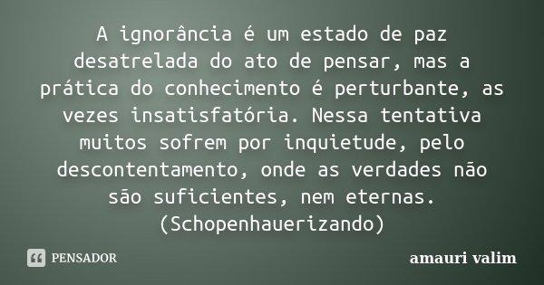 A ignorância é um estado de paz desatrelada do ato de pensar, mas a prática do conhecimento é perturbante, as vezes insatisfatória. Nessa tentativa muitos sofre... Frase de Amauri Valim.