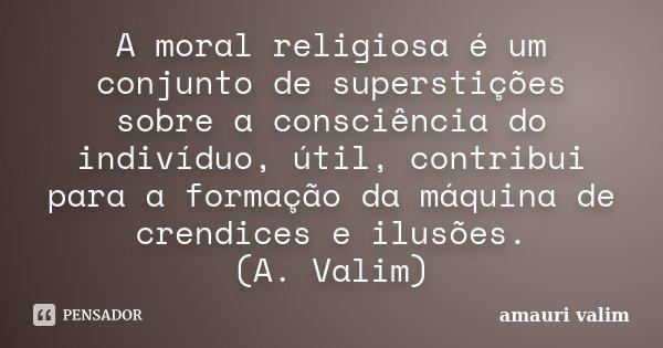 A moral religiosa é um conjunto de superstições sobre a consciência do indivíduo, útil, contribui para a formação da máquina de crendices e ilusões. (A. Valim)... Frase de Amauri Valim.