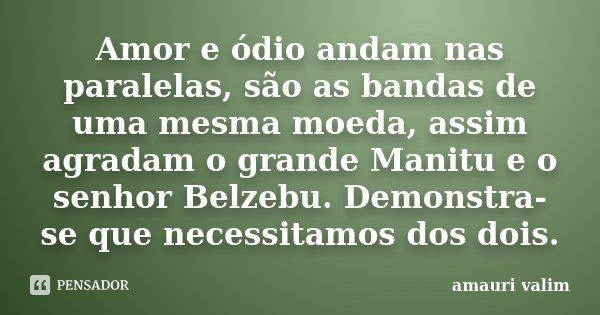 Amor e ódio andam nas paralelas, são as bandas de uma mesma moeda, assim agradam o grande Manitu e o senhor Belzebu. Demonstra-se que necessitamos dos dois.... Frase de amauri valim.