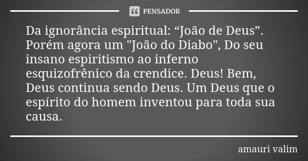 """Da ignorância espiritual: """"João de Deus"""". Porém agora um """"João do Diabo"""", Do seu insano espiritismo ao inferno esquizofrênico da crendice. Deus! Bem, ... Frase de amauri valim."""