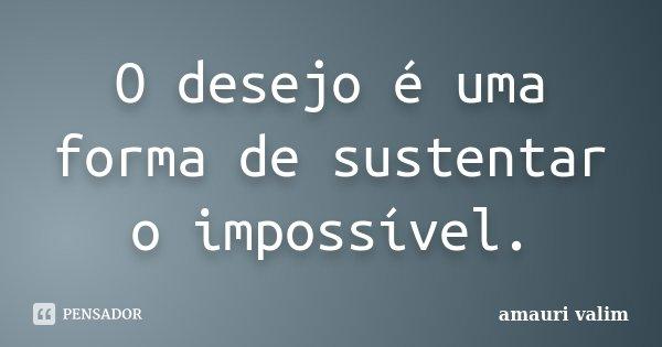 O desejo é uma forma de sustentar o impossível.... Frase de Amauri Valim.