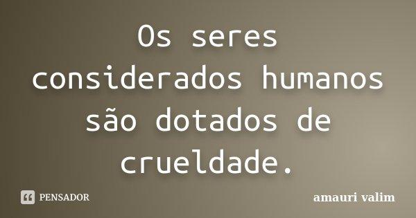 Os seres considerados humanos são dotados de crueldade.... Frase de Amauri Valim.