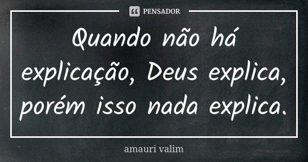 Quando não há explicação, Deus explica, porém isso nada explica.... Frase de amauri valim.