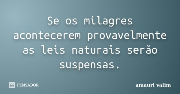 Se os milagres acontecerem provavelmente as leis naturais serão suspensas.... Frase de Amauri Valim.