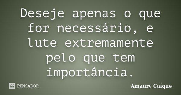 Deseje apenas o que for necessário, e lute extremamente pelo que tem importância.... Frase de Amaury Caíque.