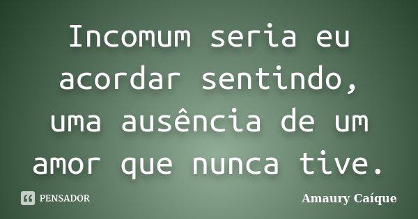 Incomum seria eu acordar sentindo, uma ausência de um amor que nunca tive.... Frase de Amaury Caíque.