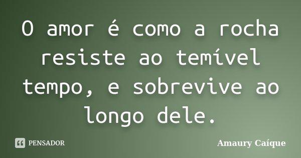 O amor é como a rocha resiste ao temível tempo, e sobrevive ao longo dele.... Frase de Amaury Caíque.